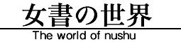 女書の世界 - The world of Nushu -